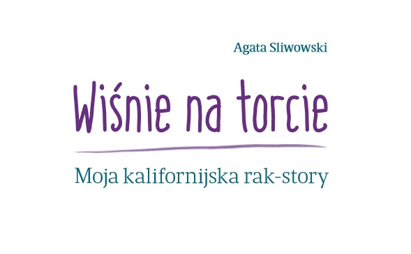 """Agata Sliwowski: """"Wiśnie na Torcie. Moja kalifornijska rak-story"""""""